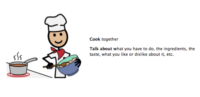 Cook together. Talk about what you have to do, the ingredients, the taste, what you like or dislike about it, etc.