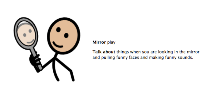 Mirror play. Talk about things when you are looking in the mirror and pulling funny faces and making funny sounds.