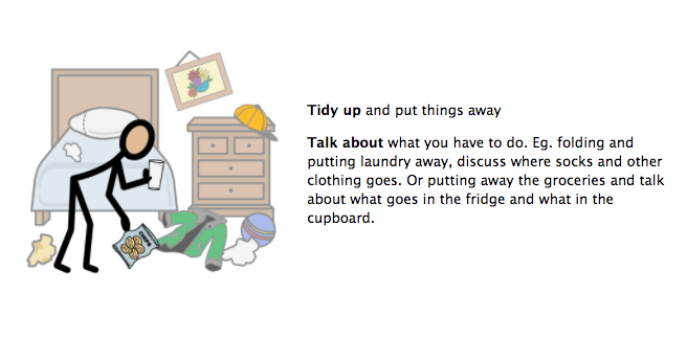 Tidy up and put things away. Talk about what you have to do. EG folding and putting laundry away, discuss where socks and other clothing goes. Or putting away the groceries and talk about what goes in the fridge and what in the cupboard.