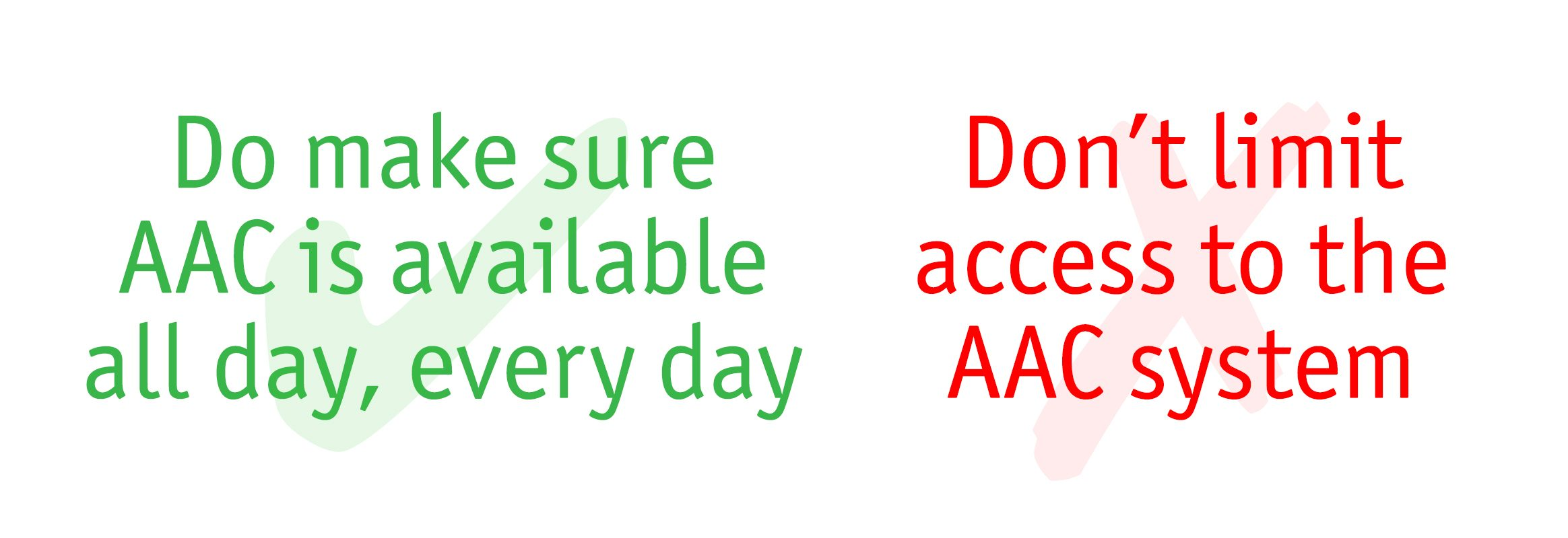 Do make sure AAC is available all, everyday. Don't limit access to the AAC system