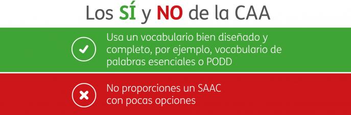 Los SÍ Y NO de la CAA. Usa un vocabulario bien diseñado y completo, por ejemplo, vocabulario de palabras esenciales o PODD. No proporciones un SAAC con pocas opciones.